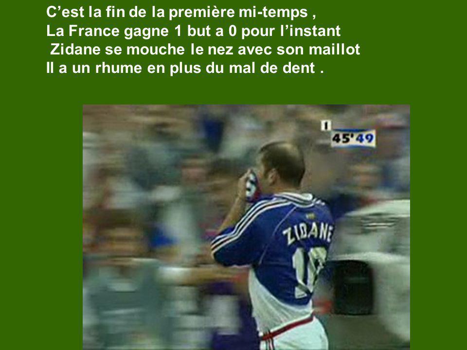 Cest la fin de la première mi-temps, La France gagne 1 but a 0 pour linstant Zidane se mouche le nez avec son maillot Il a un rhume en plus du mal de dent.