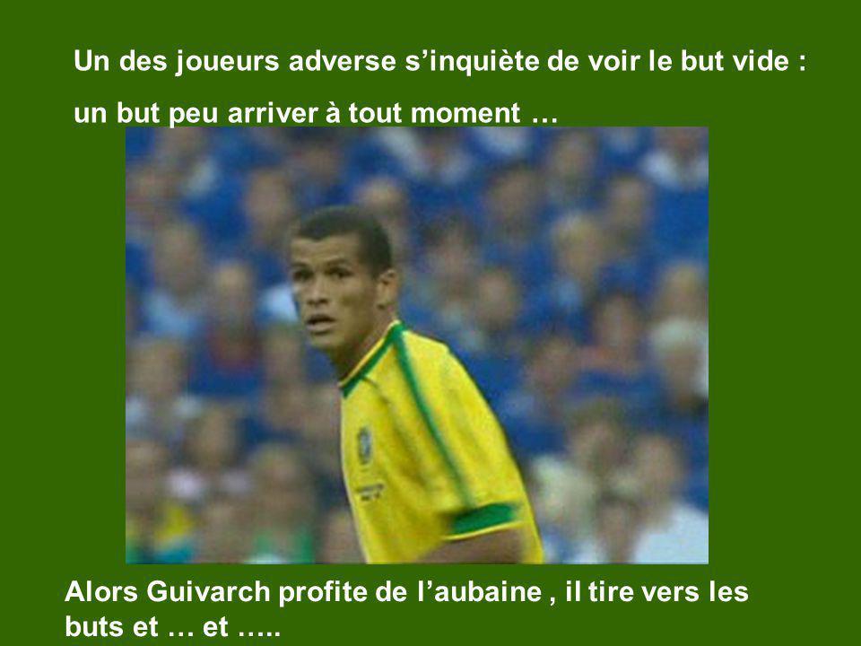 Un des joueurs adverse sinquiète de voir le but vide : un but peu arriver à tout moment … Alors Guivarch profite de laubaine, il tire vers les buts et … et …..