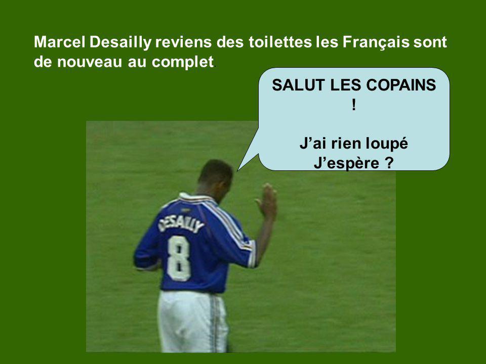 Marcel Desailly reviens des toilettes les Français sont de nouveau au complet. SALUT LES COPAINS ! Jai rien loupé Jespère ?