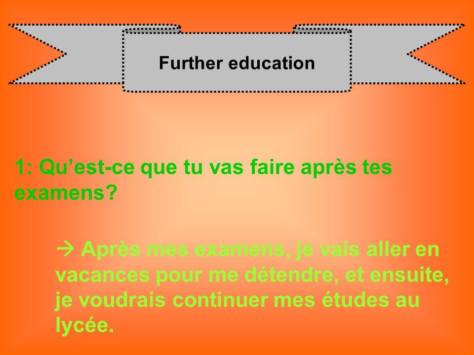 Further education 1: Quest-ce que tu vas faire après tes examens? Après mes examens, je vais aller en vacances pour me détendre, et ensuite, je voudra
