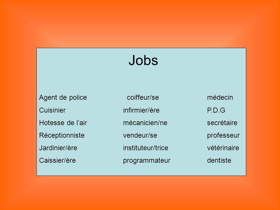 Jobs Agent de police coiffeur/semédecin Cuisinierinfirmier/èreP.D.G Hotesse de lairmécanicien/nesecrétaire Réceptionnistevendeur/seprofesseur Jardinie