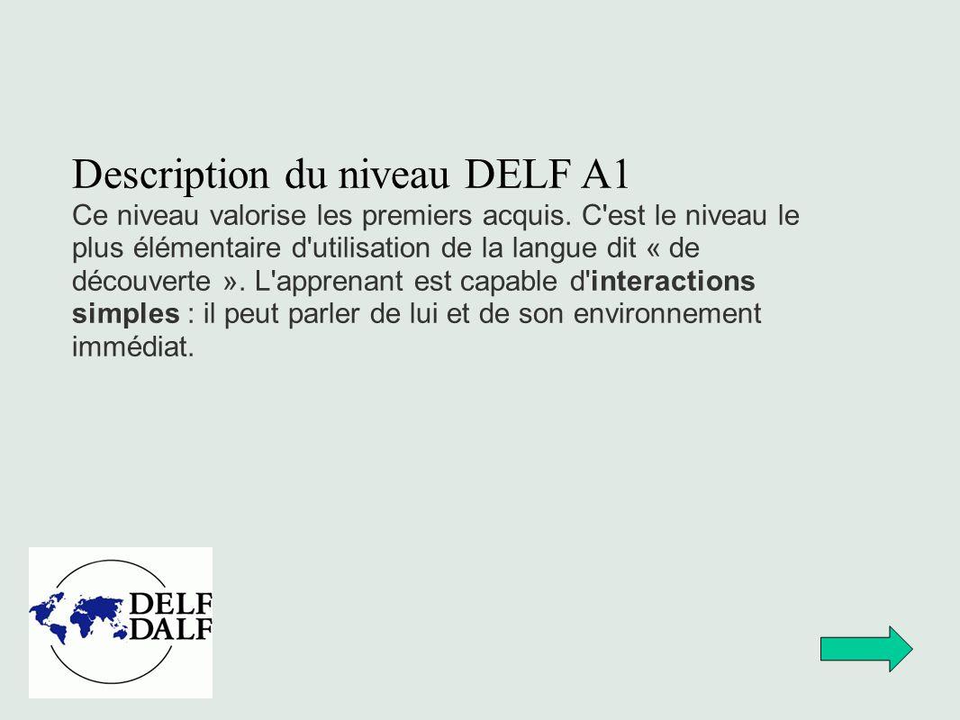 Description du niveau DELF A1 Ce niveau valorise les premiers acquis. C'est le niveau le plus élémentaire d'utilisation de la langue dit « de découver