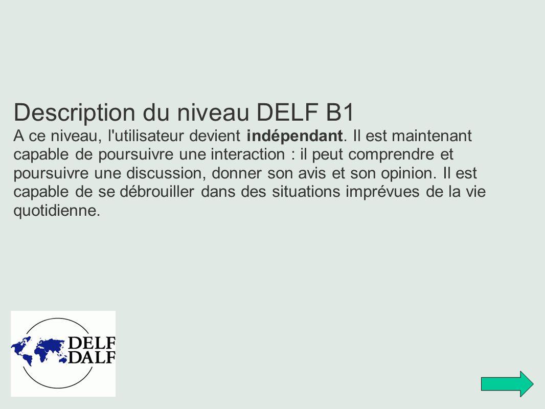 Description du niveau DELF B1 A ce niveau, l'utilisateur devient indépendant. Il est maintenant capable de poursuivre une interaction : il peut compre