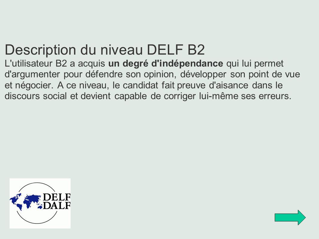 Description du niveau DELF B2 L'utilisateur B2 a acquis un degré d'indépendance qui lui permet d'argumenter pour défendre son opinion, développer son