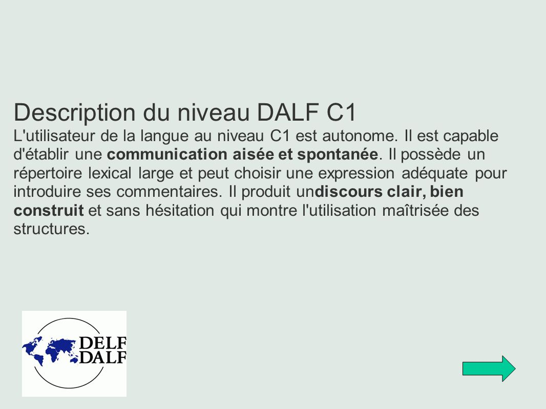 Description du niveau DALF C1 L'utilisateur de la langue au niveau C1 est autonome. Il est capable d'établir une communication aisée et spontanée. Il