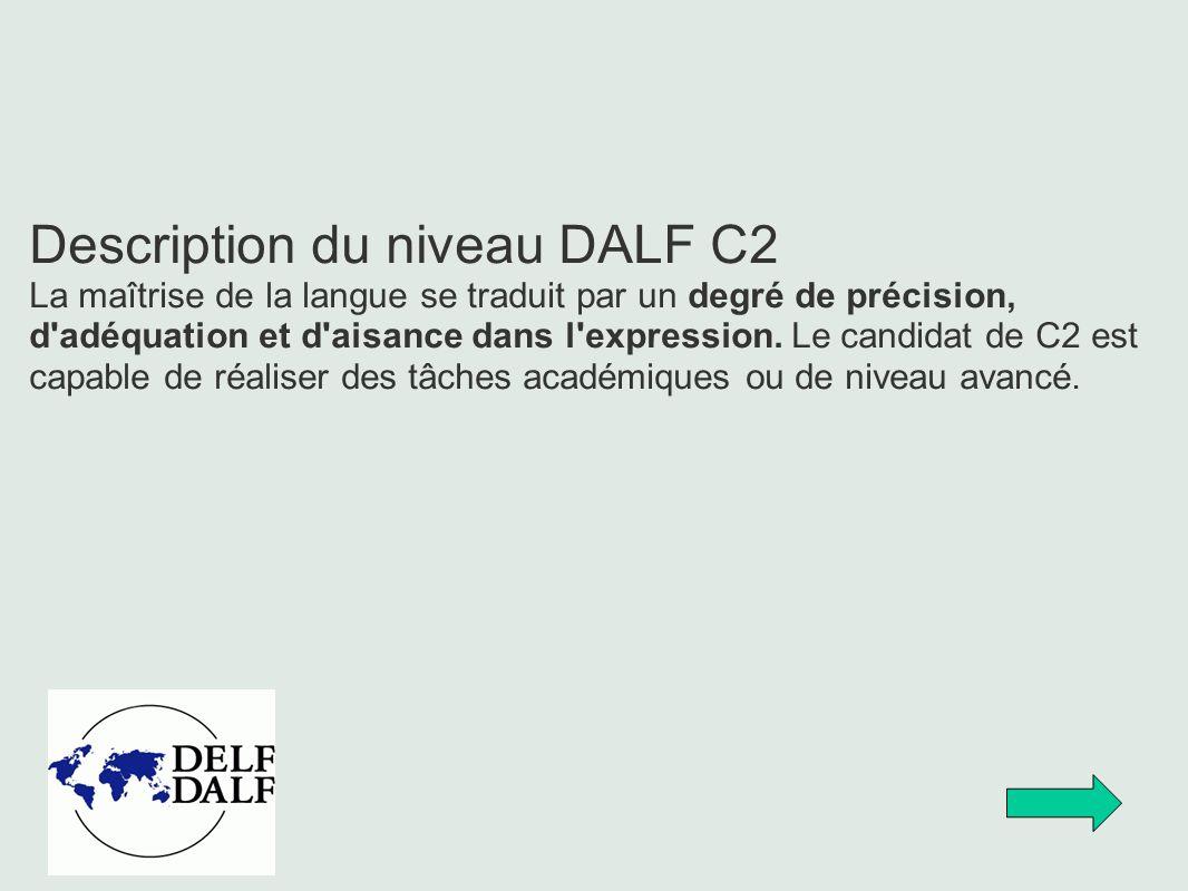 Description du niveau DALF C2 La maîtrise de la langue se traduit par un degré de précision, d'adéquation et d'aisance dans l'expression. Le candidat