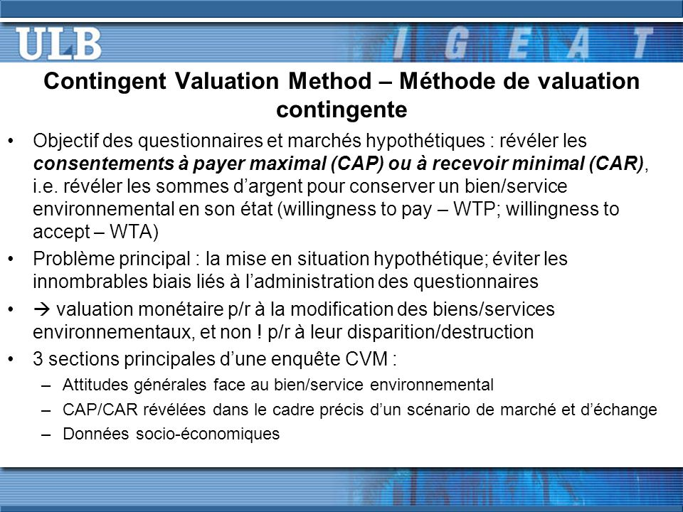 Contingent Valuation Method – Méthode de valuation contingente Objectif des questionnaires et marchés hypothétiques : révéler les consentements à payer maximal (CAP) ou à recevoir minimal (CAR), i.e.