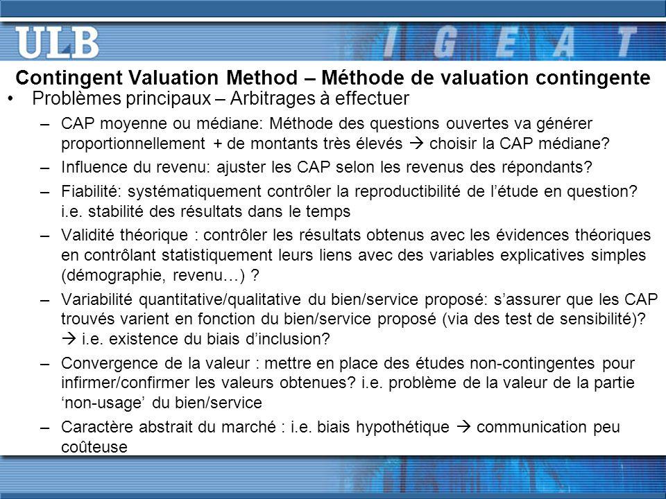 Contingent Valuation Method – Méthode de valuation contingente Problèmes principaux – Arbitrages à effectuer –CAP moyenne ou médiane: Méthode des questions ouvertes va générer proportionnellement + de montants très élevés choisir la CAP médiane.
