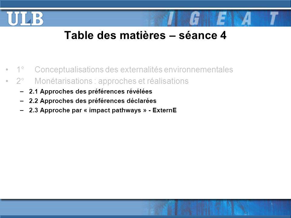 Table des matières – séance 4 1°Conceptualisations des externalités environnementales 2°Monétarisations : approches et réalisations –2.1 Approches des préférences révélées –2.2 Approches des préférences déclarées –2.3 Approche par « impact pathways » - ExternE