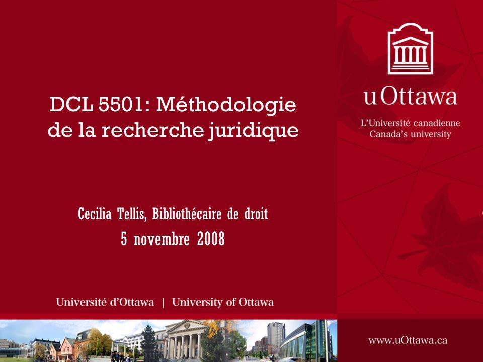 DCL 5501: Méthodologie de la recherche juridique Cecilia Tellis, Bibliothécaire de droit 5 novembre 2008