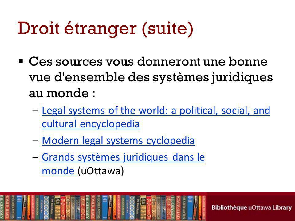 Droit étranger (suite) Ces sources vous donneront une bonne vue d ensemble des systèmes juridiques au monde : –Legal systems of the world: a political, social, and cultural encyclopediaLegal systems of the world: a political, social, and cultural encyclopedia –Modern legal systems cyclopediaModern legal systems cyclopedia –Grands systèmes juridiques dans le monde (uOttawa)Grands systèmes juridiques dans le monde