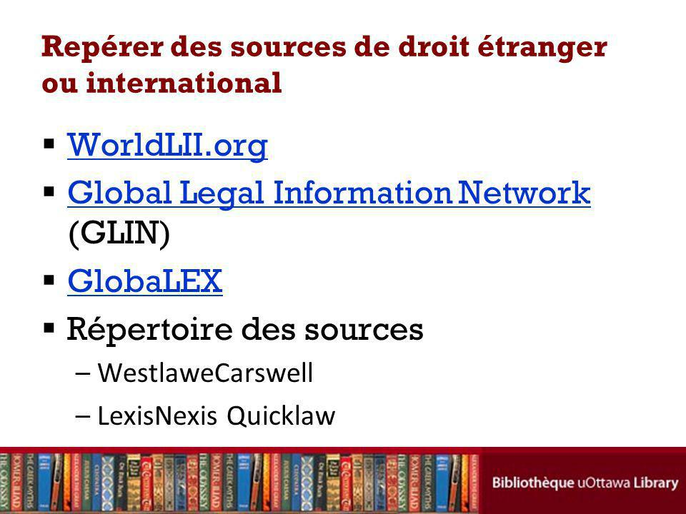 Repérer des sources de droit étranger ou international WorldLII.org Global Legal Information Network (GLIN) Global Legal Information Network GlobaLEX Répertoire des sources –WestlaweCarswell –LexisNexis Quicklaw