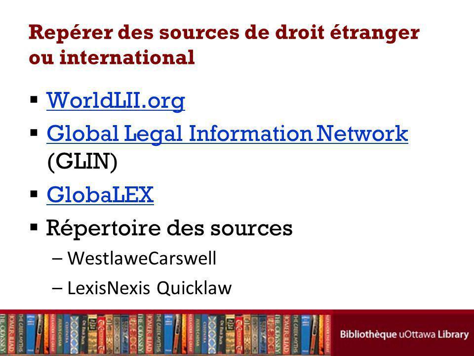 Repérer des sources de droit étranger ou international WorldLII.org Global Legal Information Network (GLIN) Global Legal Information Network GlobaLEX