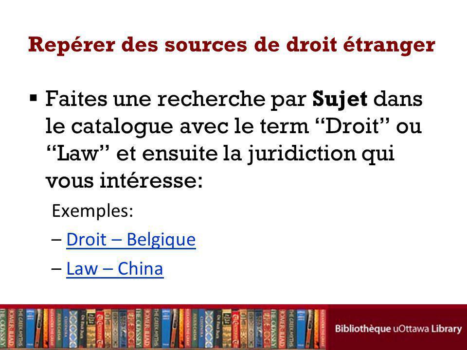 Repérer des sources de droit étranger Faites une recherche par Sujet dans le catalogue avec le term Droit ou Law et ensuite la juridiction qui vous intéresse: Exemples: –Droit – BelgiqueDroit – Belgique –Law – ChinaLaw – China