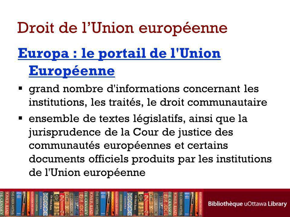 Droit de lUnion européenne Europa : le portail de l Union Européenne grand nombre d informations concernant les institutions, les traités, le droit communautaire ensemble de textes législatifs, ainsi que la jurisprudence de la Cour de justice des communautés européennes et certains documents officiels produits par les institutions de l Union européenne