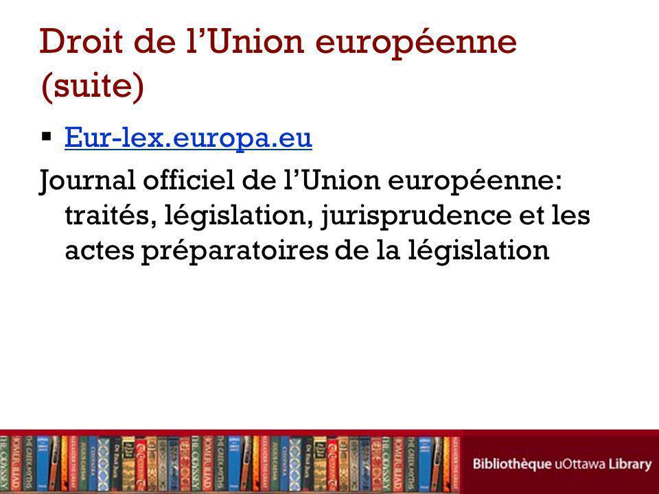 Droit de lUnion européenne (suite) Eur-lex.europa.eu Journal officiel de lUnion européenne: traités, législation, jurisprudence et les actes préparatoires de la législation