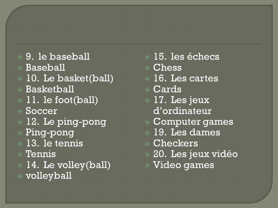 9. le baseball Baseball 10. Le basket(ball) Basketball 11. le foot(ball) Soccer 12. Le ping-pong Ping-pong 13. le tennis Tennis 14. Le volley(ball) vo