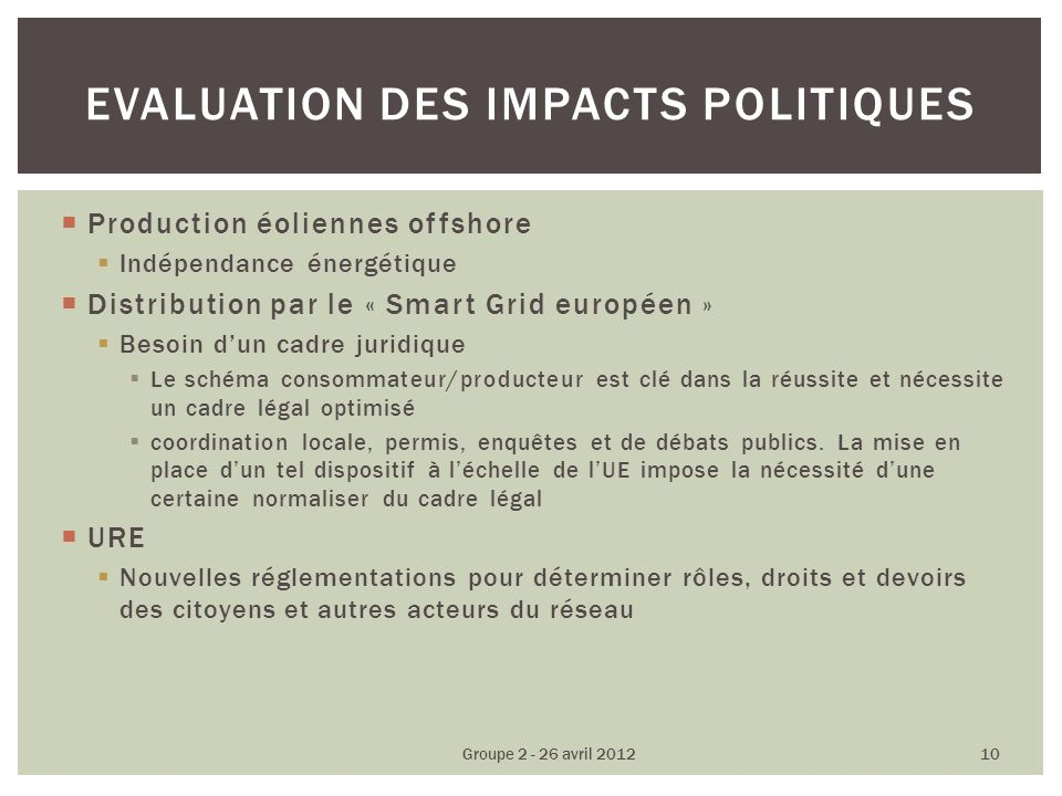 Production éoliennes offshore Indépendance énergétique Distribution par le « Smart Grid européen » Besoin dun cadre juridique Le schéma consommateur/producteur est clé dans la réussite et nécessite un cadre légal optimisé coordination locale, permis, enquêtes et de débats publics.
