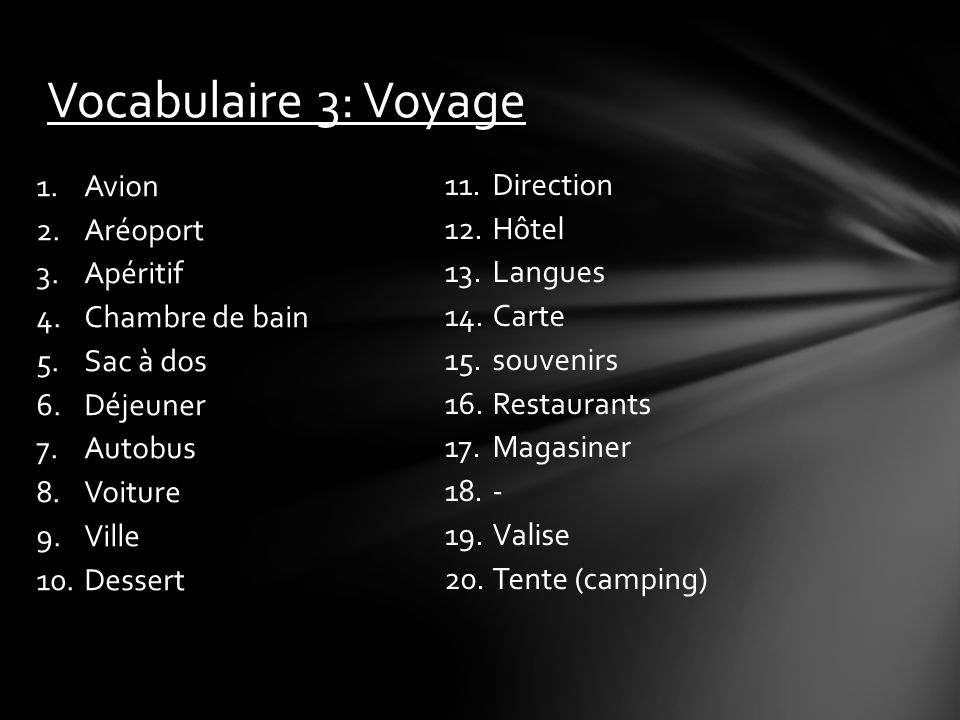 Vocabulaire 3: Voyage 1.Avion 2.Aréoport 3.Apéritif 4.Chambre de bain 5.Sac à dos 6.Déjeuner 7.Autobus 8.Voiture 9.Ville 10.Dessert 11.Direction 12.Hôtel 13.Langues 14.Carte 15.souvenirs 16.Restaurants 17.Magasiner 18.- 19.Valise 20.Tente (camping)