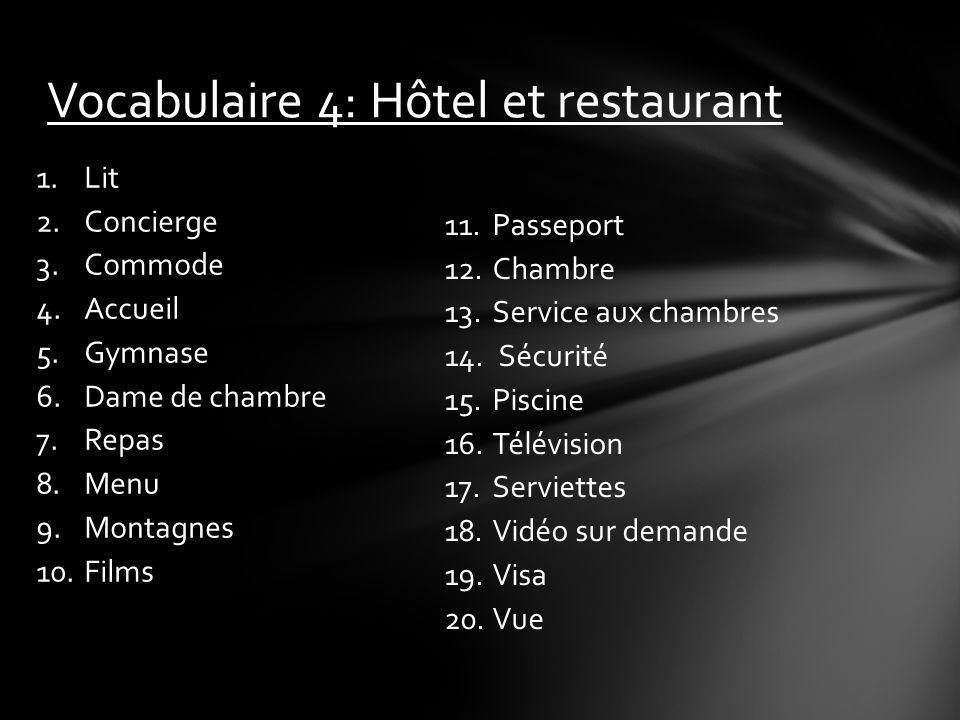 Vocabulaire 4: Hôtel et restaurant 1.Lit 2.Concierge 3.Commode 4.Accueil 5.Gymnase 6.Dame de chambre 7.Repas 8.Menu 9.Montagnes 10.Films 11.Passeport