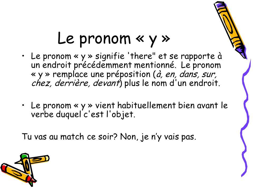 Le pronom « y » Le pronom « y » signifie there et se rapporte à un endroit précédemment mentionné.