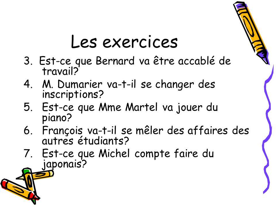 Les exercices 3.Est-ce que Bernard va être accablé de travail.