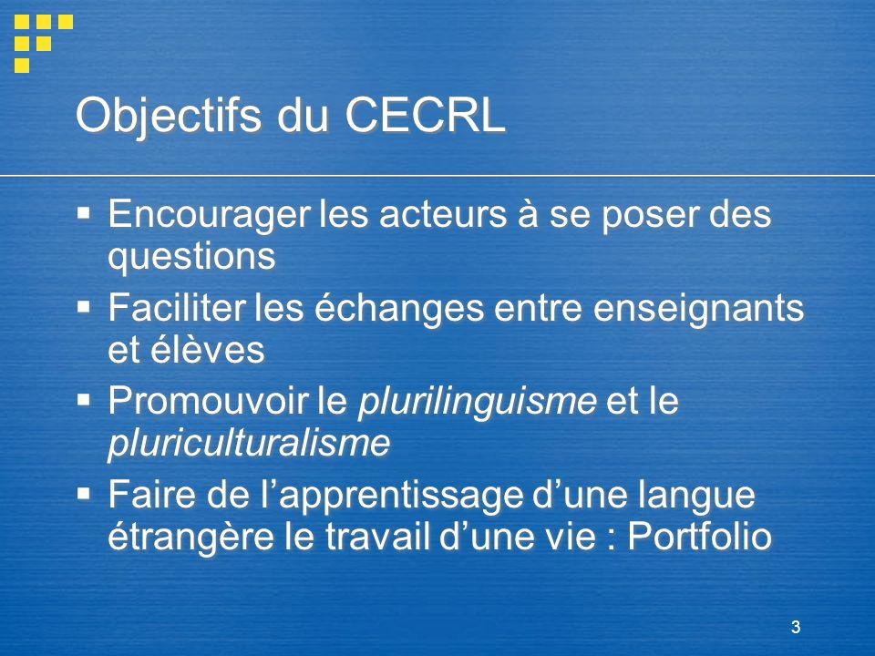3 Objectifs du CECRL Encourager les acteurs à se poser des questions Faciliter les échanges entre enseignants et élèves Promouvoir le plurilinguisme e