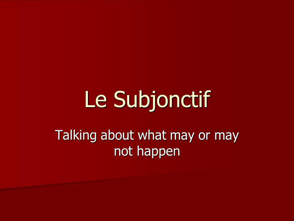 Le Subjonctif Talking about what may or may not happen