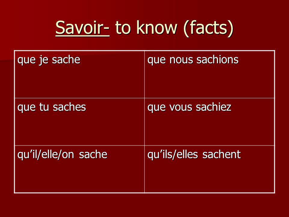 Savoir- to know (facts) que je sache que nous sachions que tu saches que vous sachiez quil/elle/on sache quils/elles sachent