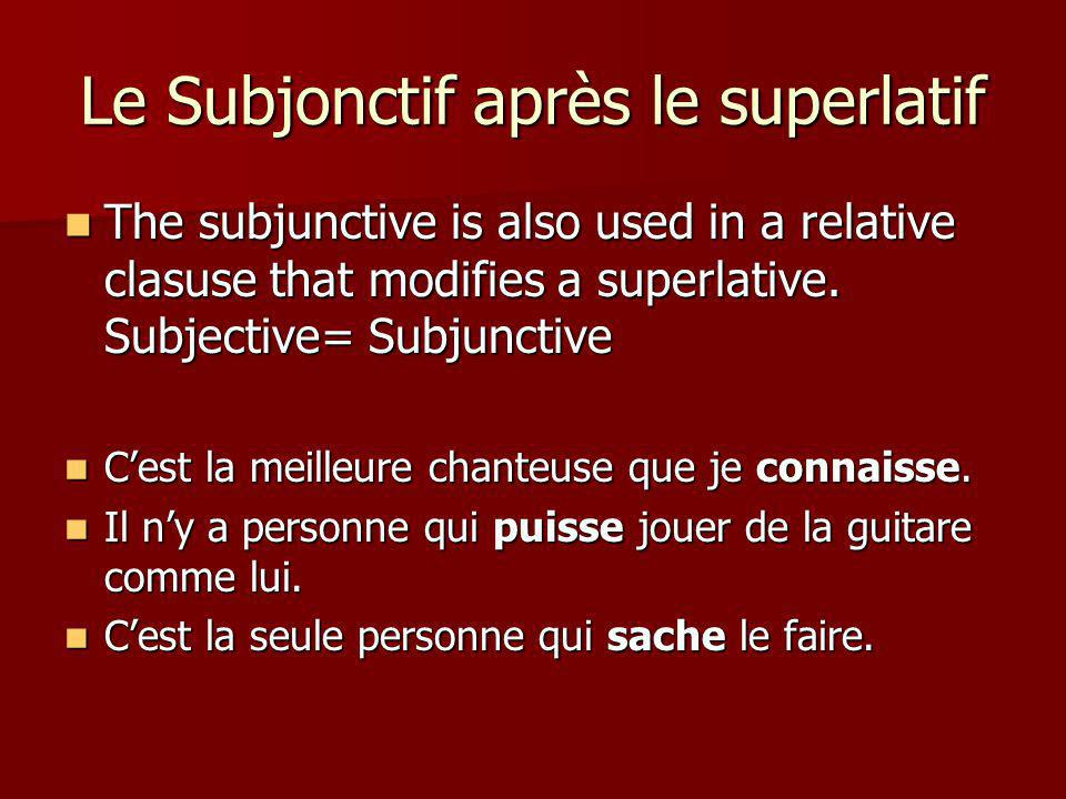Le Subjonctif après le superlatif The subjunctive is also used in a relative clasuse that modifies a superlative. Subjective= Subjunctive The subjunct