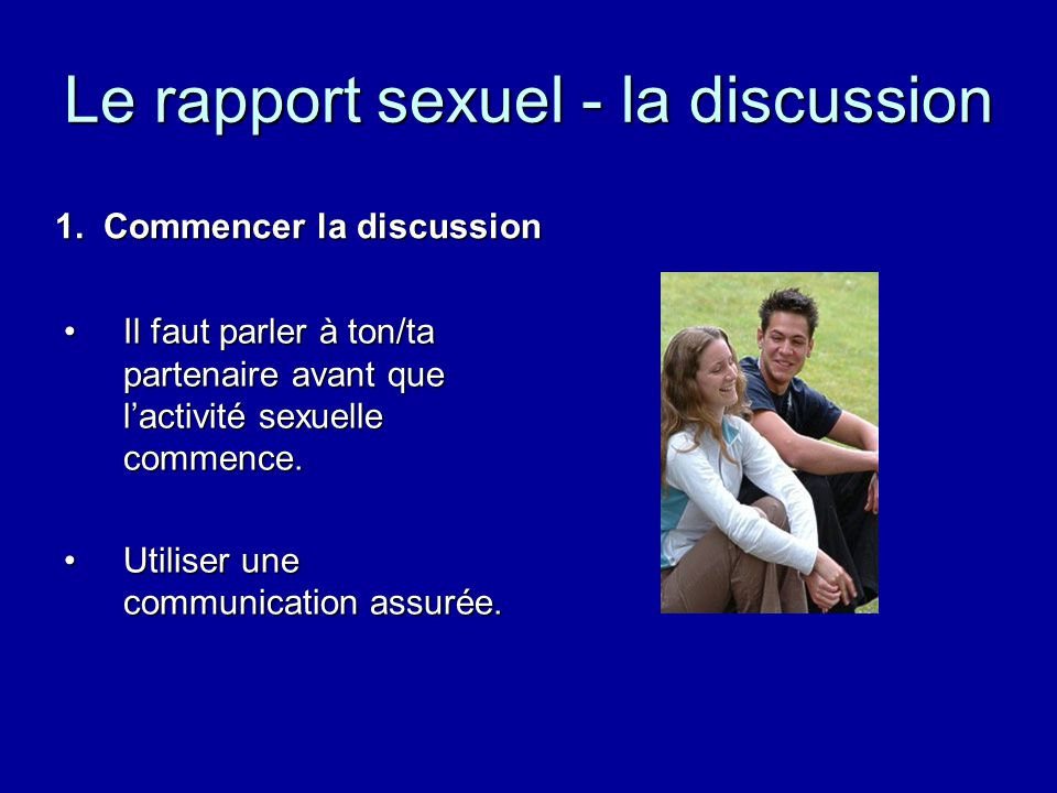 Le rapport sexuel - la discussion Il faut parler à ton/ta partenaire avant que lactivité sexuelle commence.Il faut parler à ton/ta partenaire avant que lactivité sexuelle commence.