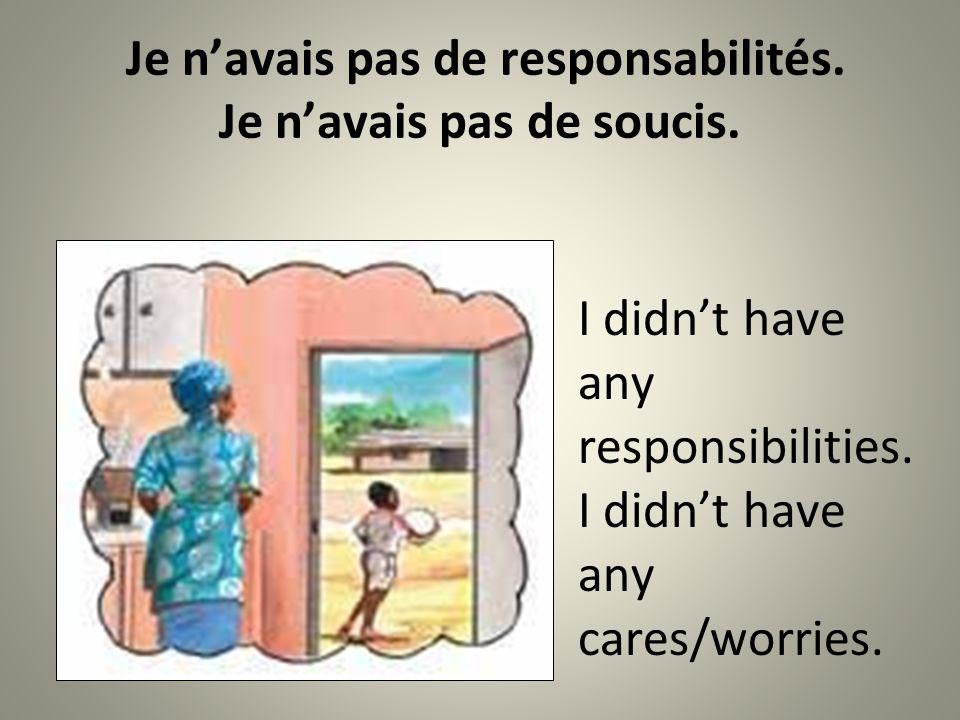 Je navais pas de responsabilités. Je navais pas de soucis.