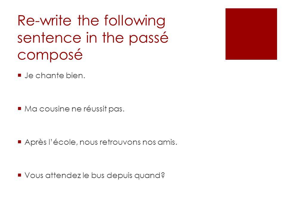 Re-write the following sentence in the passé composé Je chante bien. Ma cousine ne réussit pas. Après lécole, nous retrouvons nos amis. Vous attendez