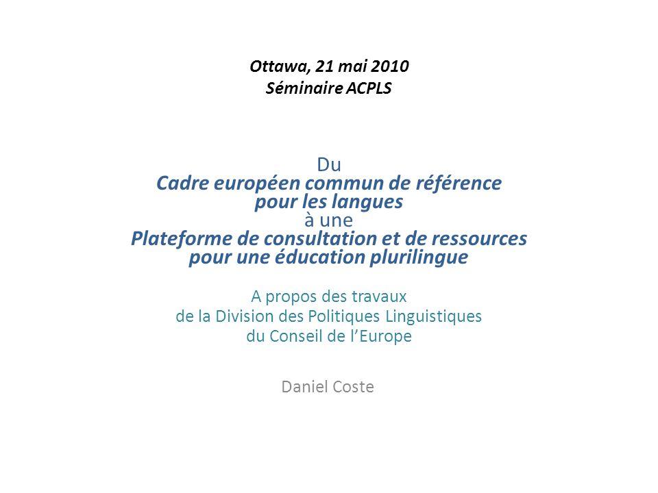 Ottawa, 21 mai 2010 Séminaire ACPLS Du Cadre européen commun de référence pour les langues à une Plateforme de consultation et de ressources pour une