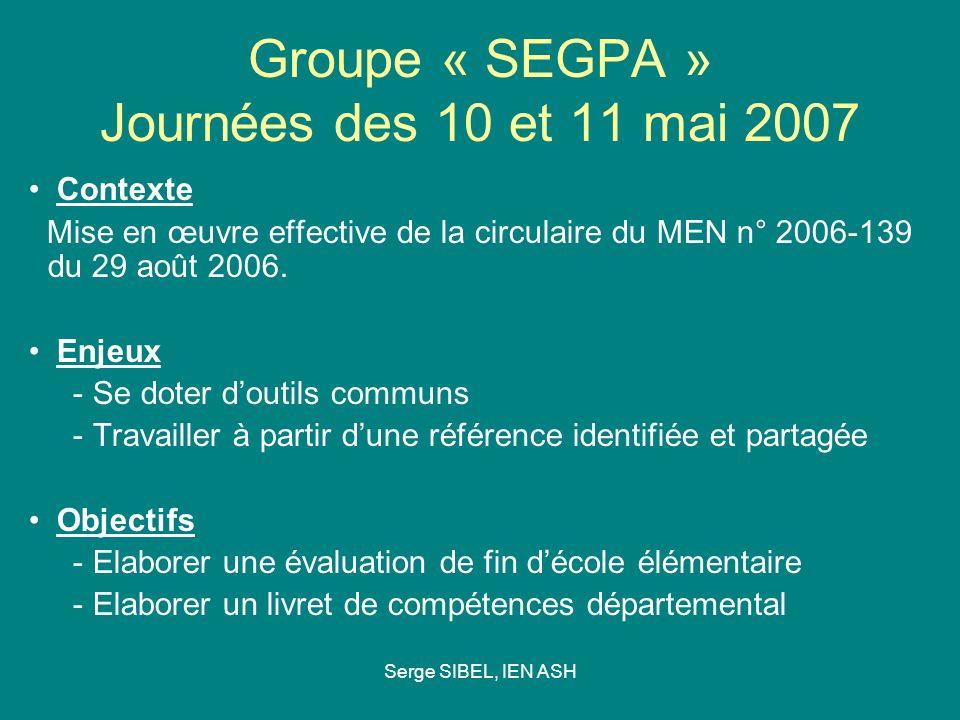 Serge SIBEL, IEN ASH Groupe « SEGPA » Journées des 10 et 11 mai 2007 Contexte Mise en œuvre effective de la circulaire du MEN n° 2006-139 du 29 août 2