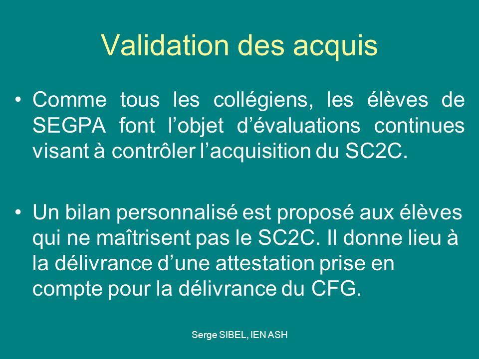Serge SIBEL, IEN ASH Validation des acquis Comme tous les collégiens, les élèves de SEGPA font lobjet dévaluations continues visant à contrôler lacquisition du SC2C.