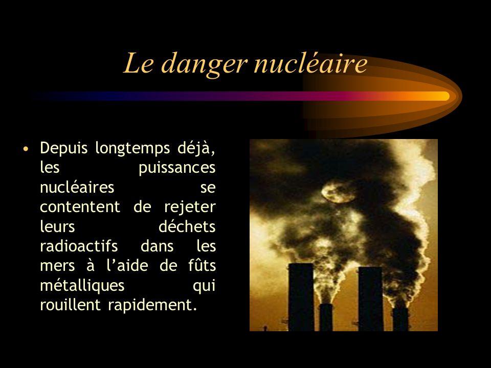 Le danger nucléaire Depuis longtemps déjà, les puissances nucléaires se contentent de rejeter leurs déchets radioactifs dans les mers à laide de fûts métalliques qui rouillent rapidement.