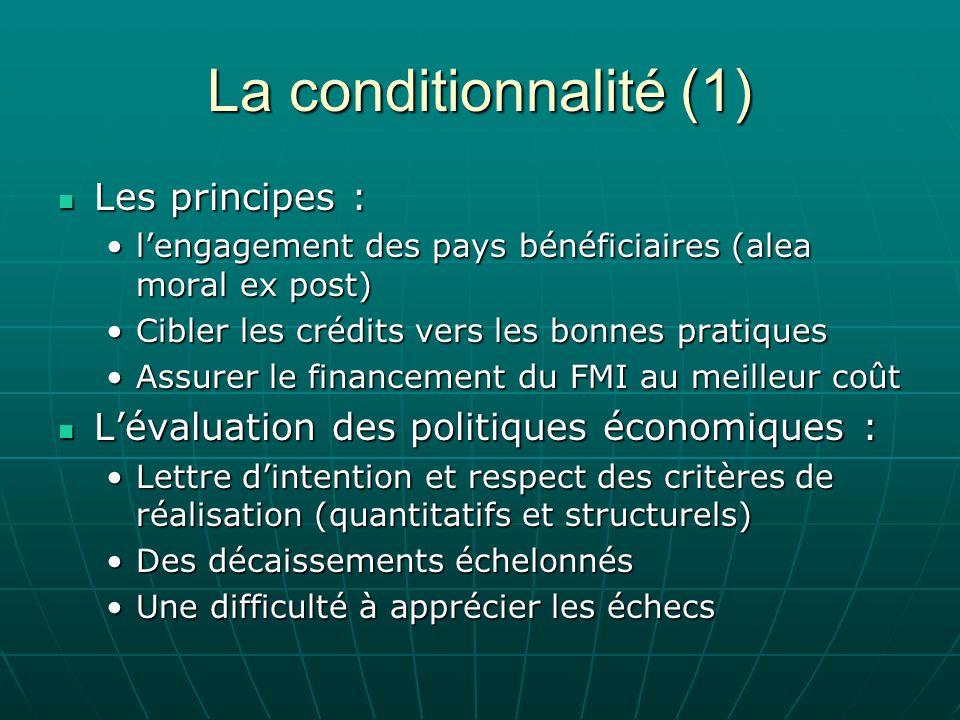 La conditionnalité (1) Les principes : Les principes : lengagement des pays bénéficiaires (alea moral ex post)lengagement des pays bénéficiaires (alea