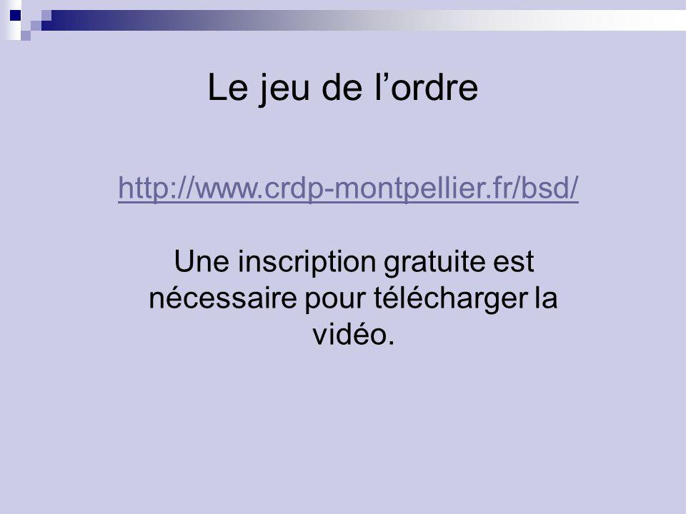 Le jeu de lordre http://www.crdp-montpellier.fr/bsd/ Une inscription gratuite est nécessaire pour télécharger la vidéo.