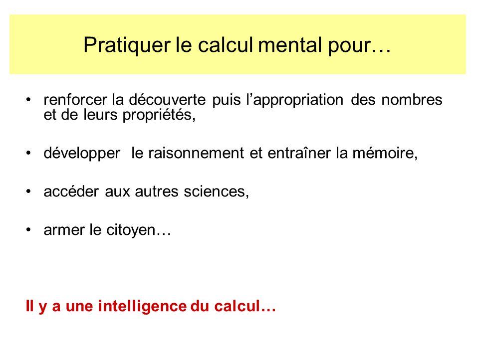 Pratiquer le calcul mental pour… renforcer la découverte puis lappropriation des nombres et de leurs propriétés, développer le raisonnement et entraîner la mémoire, accéder aux autres sciences, armer le citoyen… Il y a une intelligence du calcul…