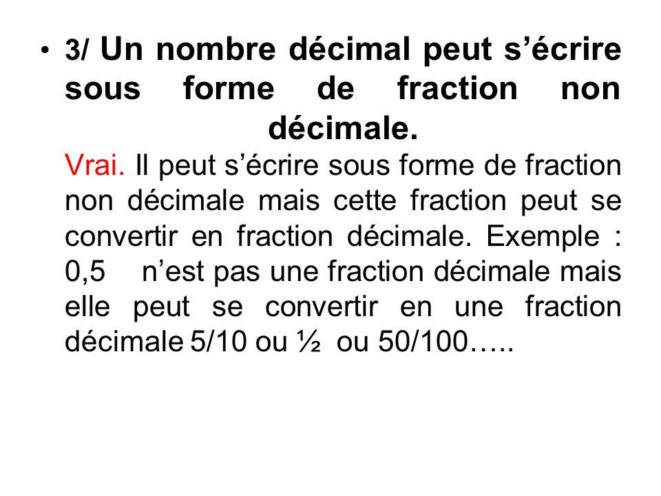 3/ Un nombre décimal peut sécrire sous forme de fraction non décimale.