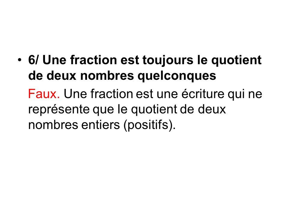6/ Une fraction est toujours le quotient de deux nombres quelconques Faux.