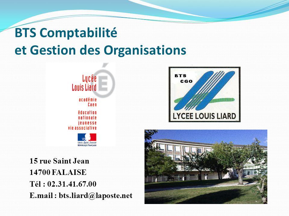 BTS Comptabilité et Gestion des Organisations 15 rue Saint Jean 14700 FALAISE Tél : 02.31.41.67.00 E.mail : bts.liard@laposte.net