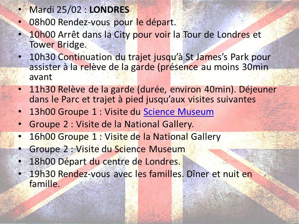 Mardi 25/02 : LONDRES 08h00 Rendez-vous pour le départ. 10h00 Arrêt dans la City pour voir la Tour de Londres et Tower Bridge. 10h30 Continuation du t