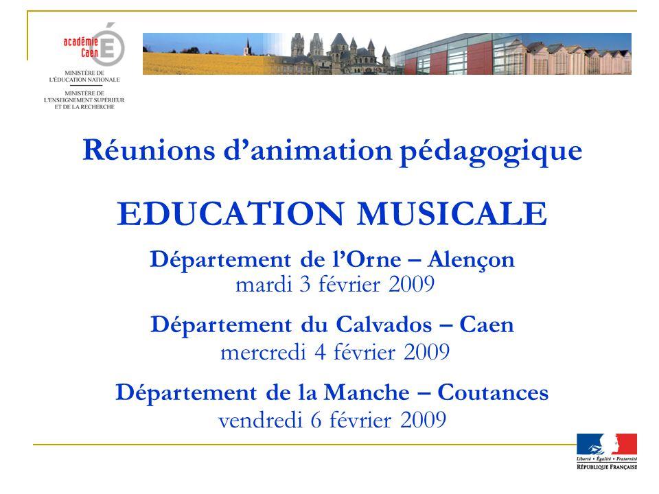 Réunions danimation pédagogique EDUCATION MUSICALE Département de lOrne – Alençon mardi 3 février 2009 Département du Calvados – Caen mercredi 4 févri