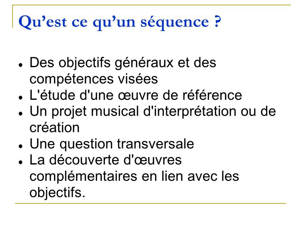 Quest ce quun séquence ? Des objectifs généraux et des compétences visées L'étude d'une œuvre de référence Un projet musical d'interprétation ou de cr