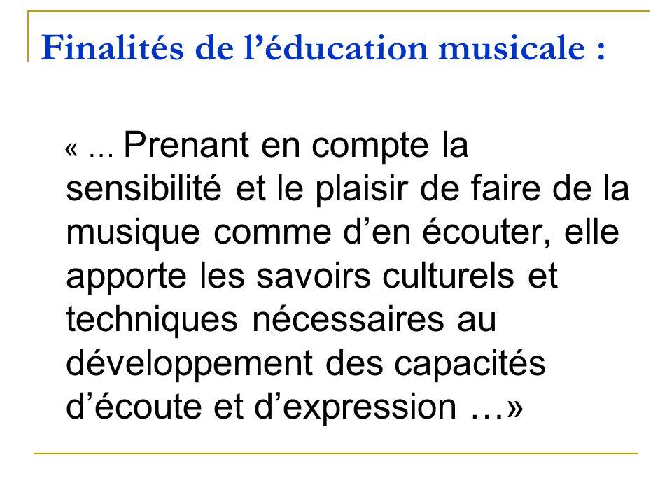 Finalités de léducation musicale : « … Prenant en compte la sensibilité et le plaisir de faire de la musique comme den écouter, elle apporte les savoi