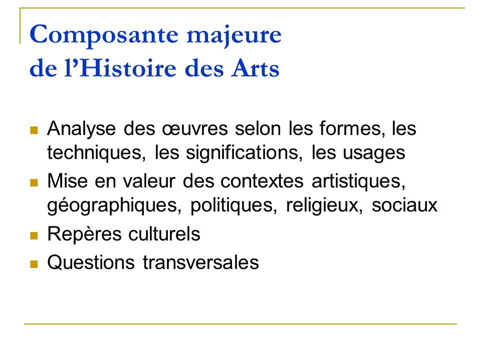 Composante majeure de lHistoire des Arts Analyse des œuvres selon les formes, les techniques, les significations, les usages Mise en valeur des contex