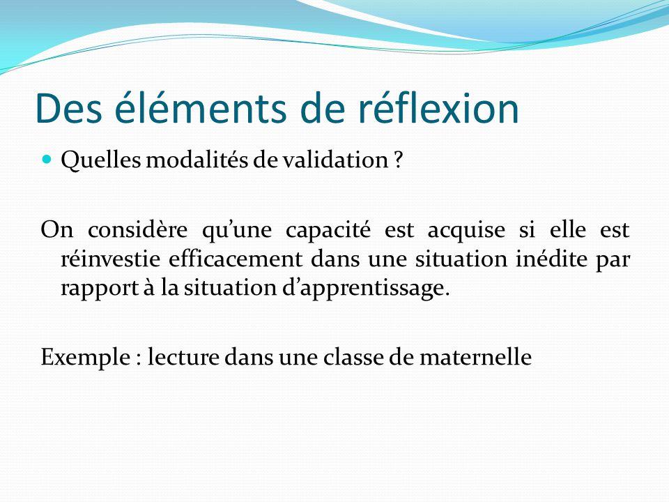 Des éléments de réflexion Quelles modalités de validation ? On considère quune capacité est acquise si elle est réinvestie efficacement dans une situa