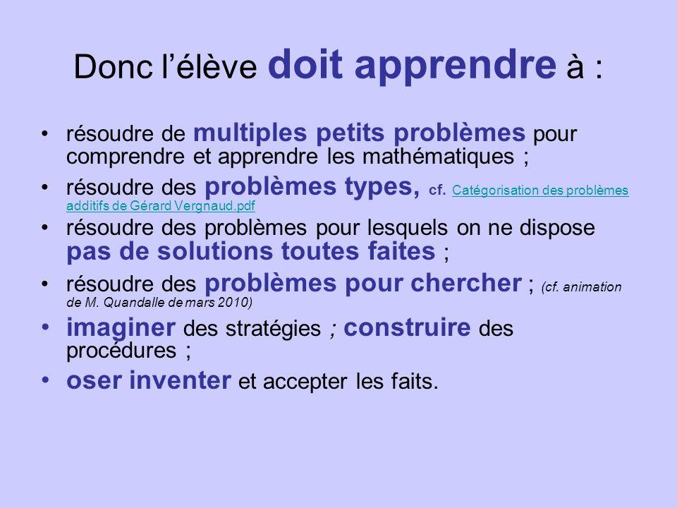 Donc lélève doit apprendre à : résoudre de multiples petits problèmes pour comprendre et apprendre les mathématiques ; résoudre des problèmes types, cf.